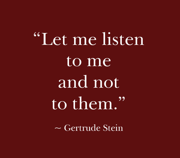 """""""Let me listen to me and not to them."""" - Gertrude Stein"""