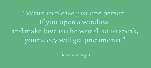 """""""Write to please just one person. If you open a window and make love to the world, so to speak, your story will get pneumonia."""" Kurt Vonnegut Quote about the ideal reader concept."""